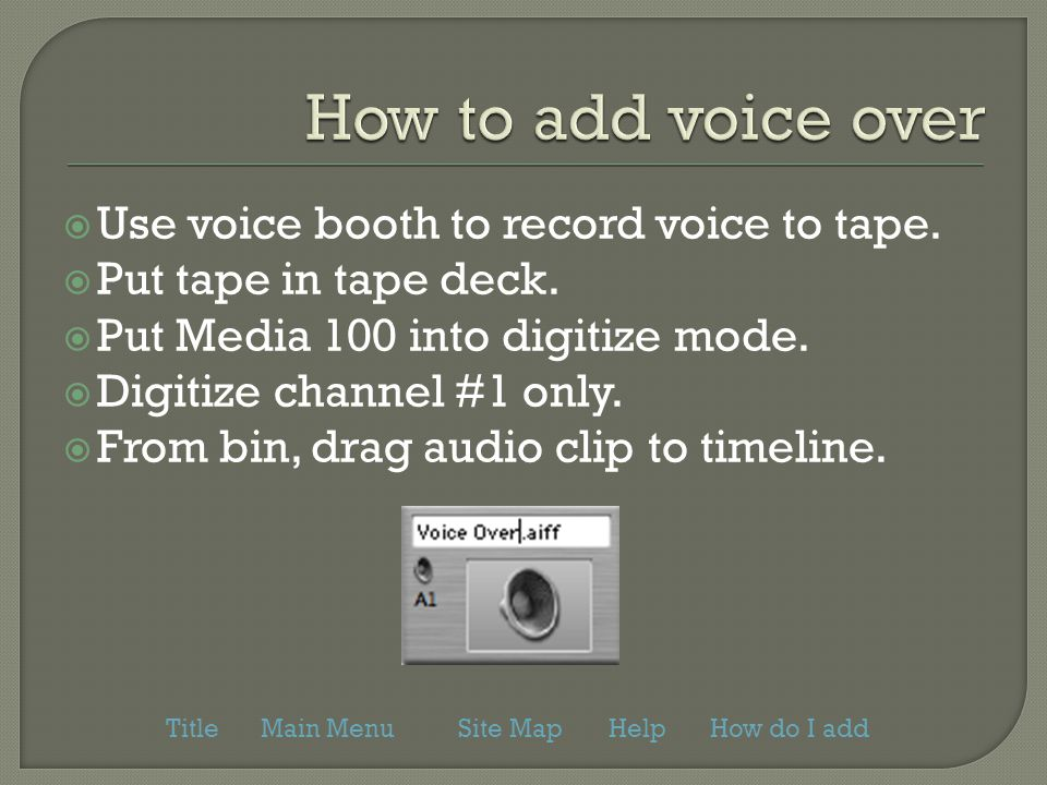  Use voice booth to record voice to tape.  Put tape in tape deck.  Put Media 100 into digitize mode.  Digitize channel #1 only.  From bin, drag a