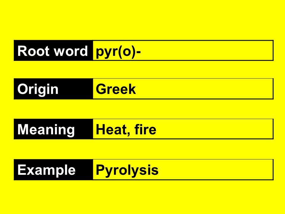 Root wordpyr(o)- OriginGreek MeaningHeat, fire ExamplePyrolysis