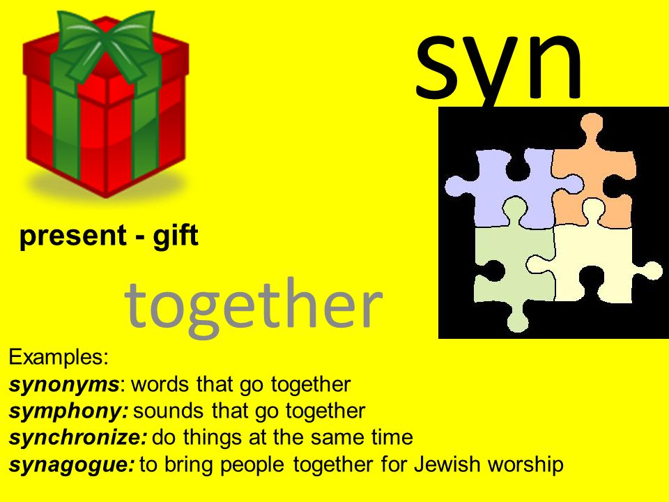 syn together Examples: synonyms: words that go together symphony: sounds that go together synchronize: do things at the same time synagogue: to bring people together for Jewish worship present - gift