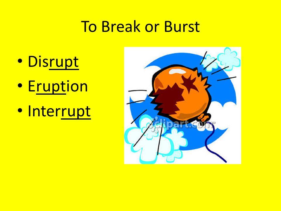 To Break or Burst Disrupt Eruption Interrupt