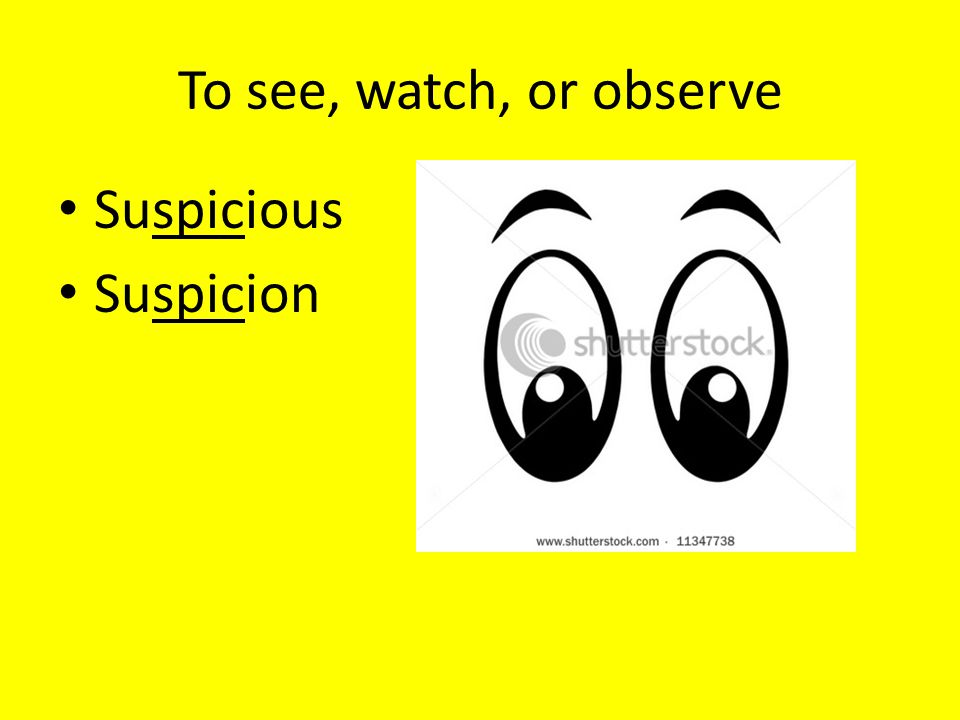 To see, watch, or observe Suspicious Suspicion