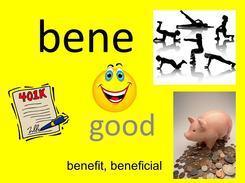 bene good benefit, beneficial