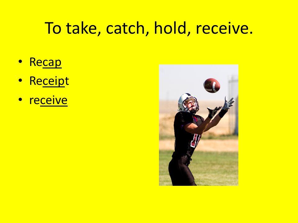 To take, catch, hold, receive. Recap Receipt receive