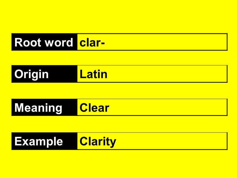 Root wordclar- OriginLatin MeaningClear ExampleClarity
