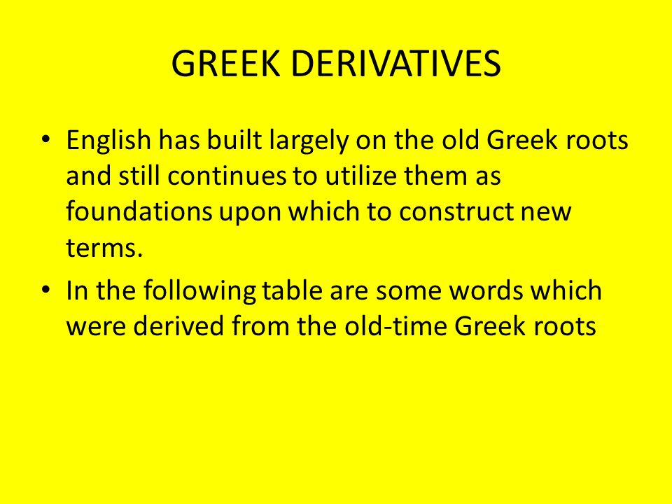 GREEK DERIVATIVES English has built largely on the old Greek roots and still continues to utilize them as foundations upon which to construct new term
