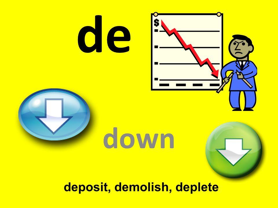 de down deposit, demolish, deplete