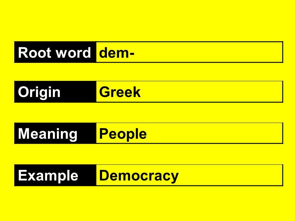 Root worddem- OriginGreek MeaningPeople ExampleDemocracy