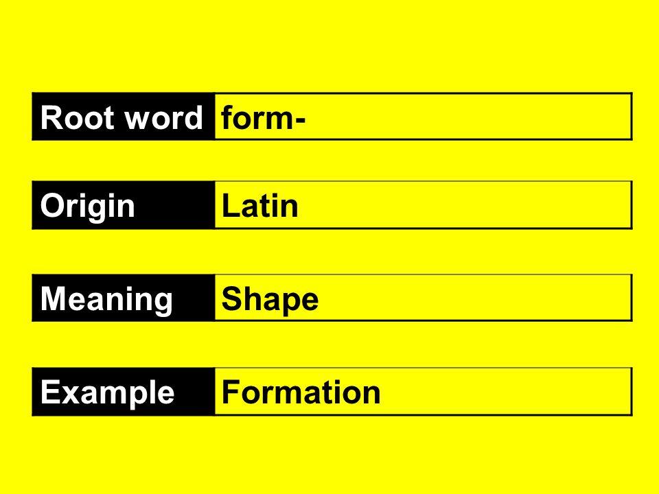 Root wordform- OriginLatin MeaningShape ExampleFormation