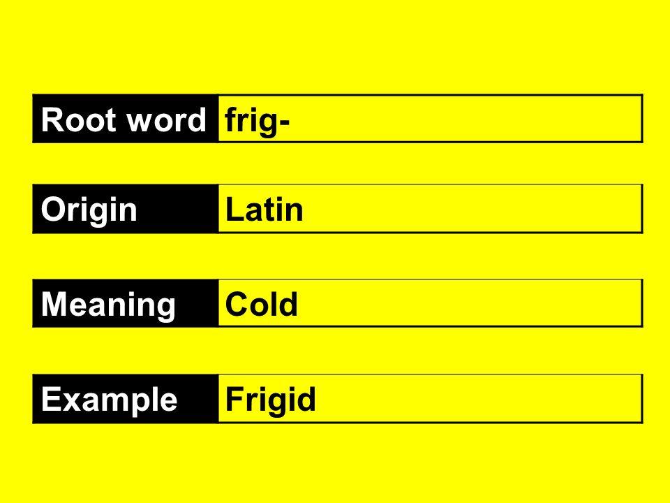 Root wordfrig- OriginLatin MeaningCold ExampleFrigid