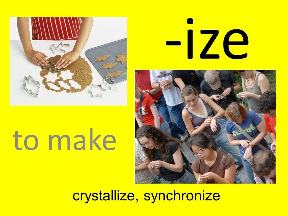 -ize to make crystallize, synchronize