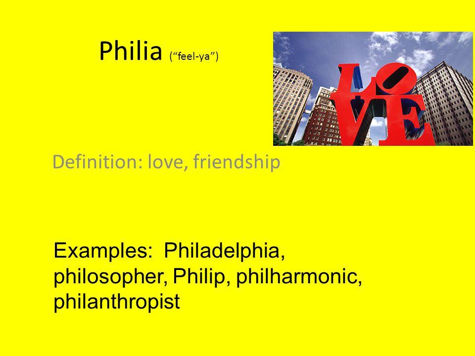 "Philia (""feel-ya"") Definition: love, friendship Examples: Philadelphia, philosopher, Philip, philharmonic, philanthropist"