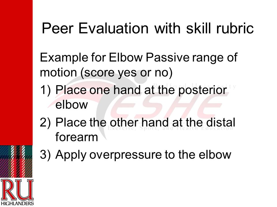 Peer Evaluation with skill rubric Example for Elbow Passive range of motion (score yes or no) 1)Place one hand at the posterior elbow 2)Place the other hand at the distal forearm 3)Apply overpressure to the elbow