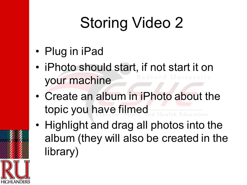 Storing Video 2 Plug in iPad iPhoto should start, if not start it on your machine Create an album in iPhoto about the topic you have filmed Highlight and drag all photos into the album (they will also be created in the library)