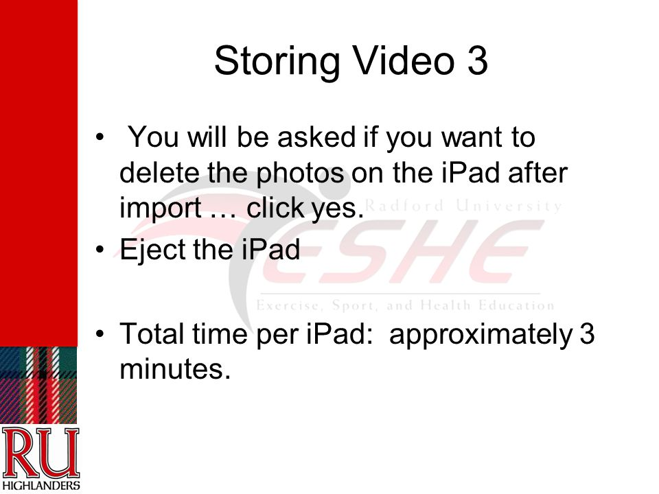 Storing Video 3 You will be asked if you want to delete the photos on the iPad after import … click yes.