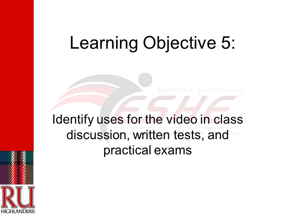 Learning Objective 5: Identify uses for the video in class discussion, written tests, and practical exams