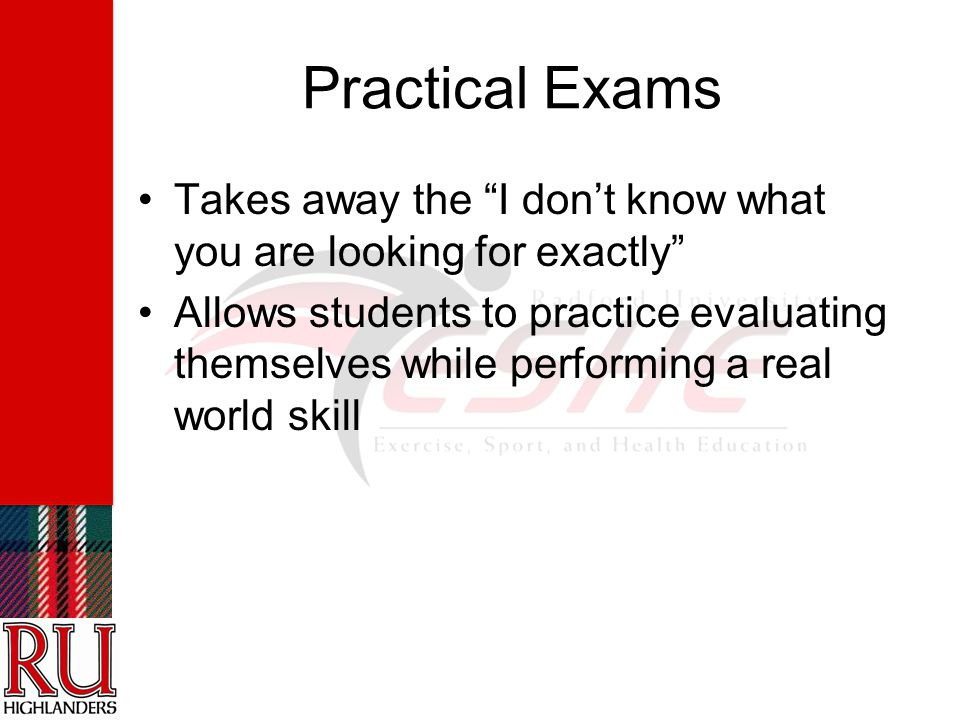 Practical Exams Takes away the I don't know what you are looking for exactly Allows students to practice evaluating themselves while performing a real world skill