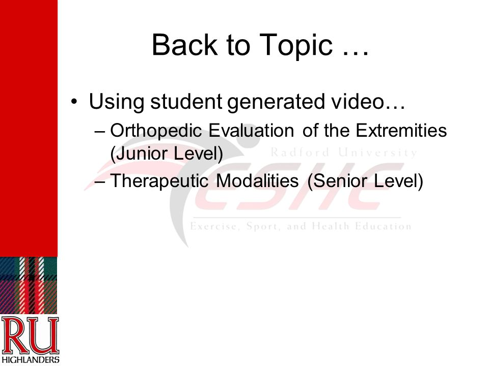 Back to Topic … Using student generated video… –Orthopedic Evaluation of the Extremities (Junior Level) –Therapeutic Modalities (Senior Level)