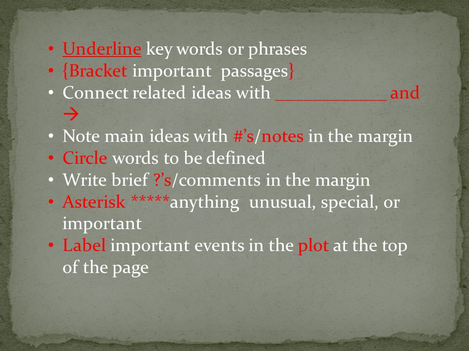 Underline key words or phrases {Bracket important passages} Connect related ideas with ____________ and  Note main ideas with #'s/notes in the margin Circle words to be defined Write brief 's/comments in the margin Asterisk *****anything unusual, special, or important Label important events in the plot at the top of the page