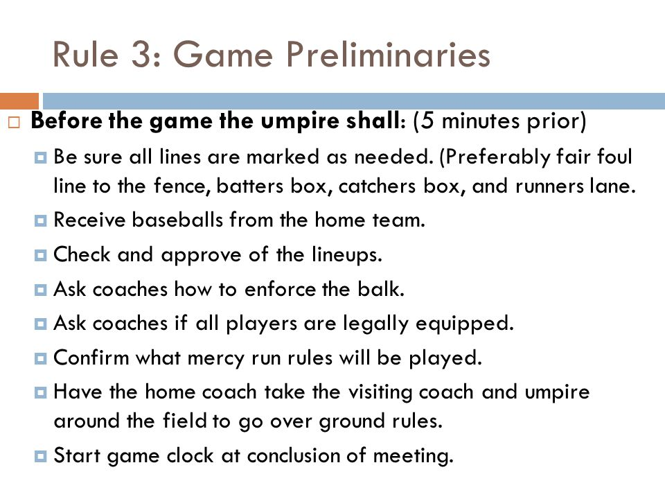 Rule 3: Game Preliminaries  Before the game the umpire shall: (5 minutes prior)  Be sure all lines are marked as needed. (Preferably fair foul line