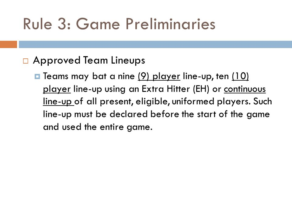 Rule 3: Game Preliminaries  Approved Team Lineups  Teams may bat a nine (9) player line-up, ten (10) player line-up using an Extra Hitter (EH) or co