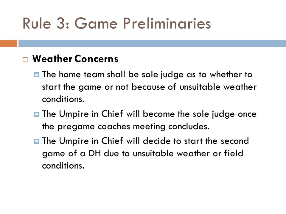 Rule 3: Game Preliminaries  Weather Concerns  The home team shall be sole judge as to whether to start the game or not because of unsuitable weather conditions.