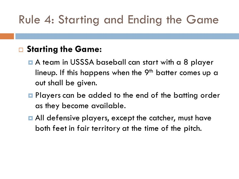 Rule 4: Starting and Ending the Game  Starting the Game:  A team in USSSA baseball can start with a 8 player lineup.