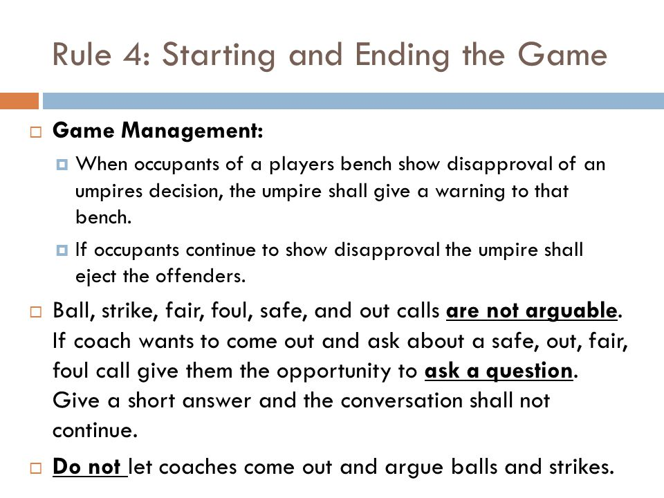 Rule 4: Starting and Ending the Game  Game Management:  When occupants of a players bench show disapproval of an umpires decision, the umpire shall