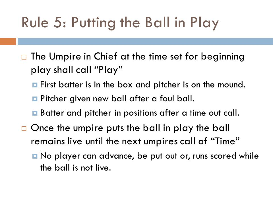 Rule 5: Putting the Ball in Play  The Umpire in Chief at the time set for beginning play shall call Play  First batter is in the box and pitcher is on the mound.