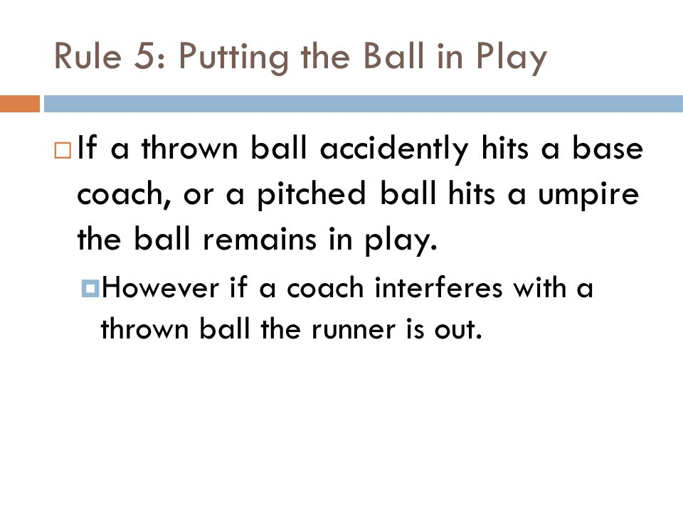Rule 5: Putting the Ball in Play  If a thrown ball accidently hits a base coach, or a pitched ball hits a umpire the ball remains in play.