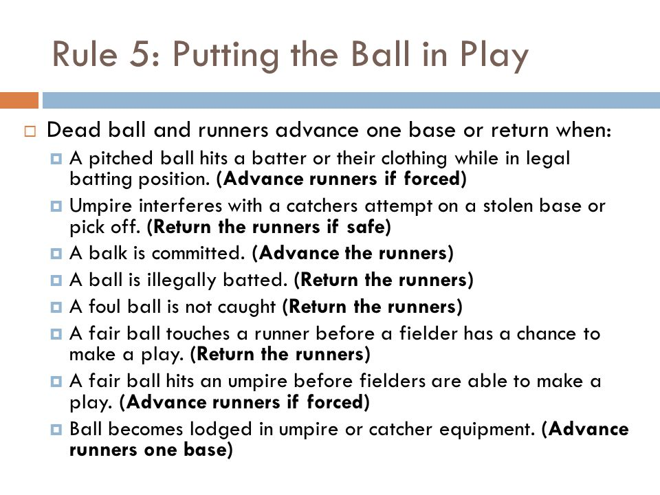 Rule 5: Putting the Ball in Play  Dead ball and runners advance one base or return when:  A pitched ball hits a batter or their clothing while in legal batting position.