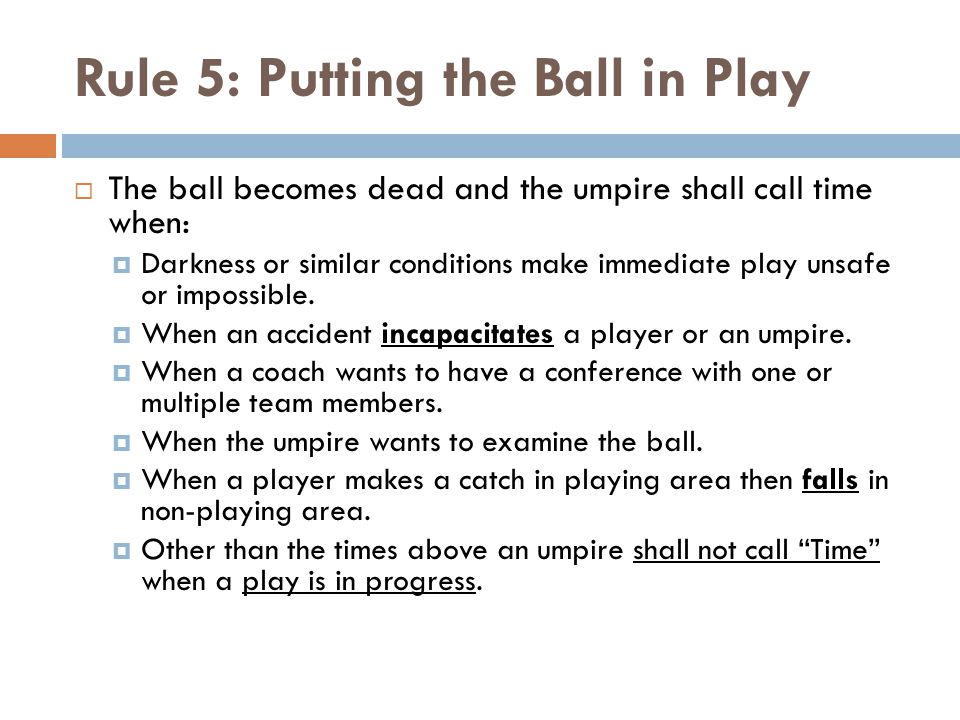 Rule 5: Putting the Ball in Play  The ball becomes dead and the umpire shall call time when:  Darkness or similar conditions make immediate play unsafe or impossible.