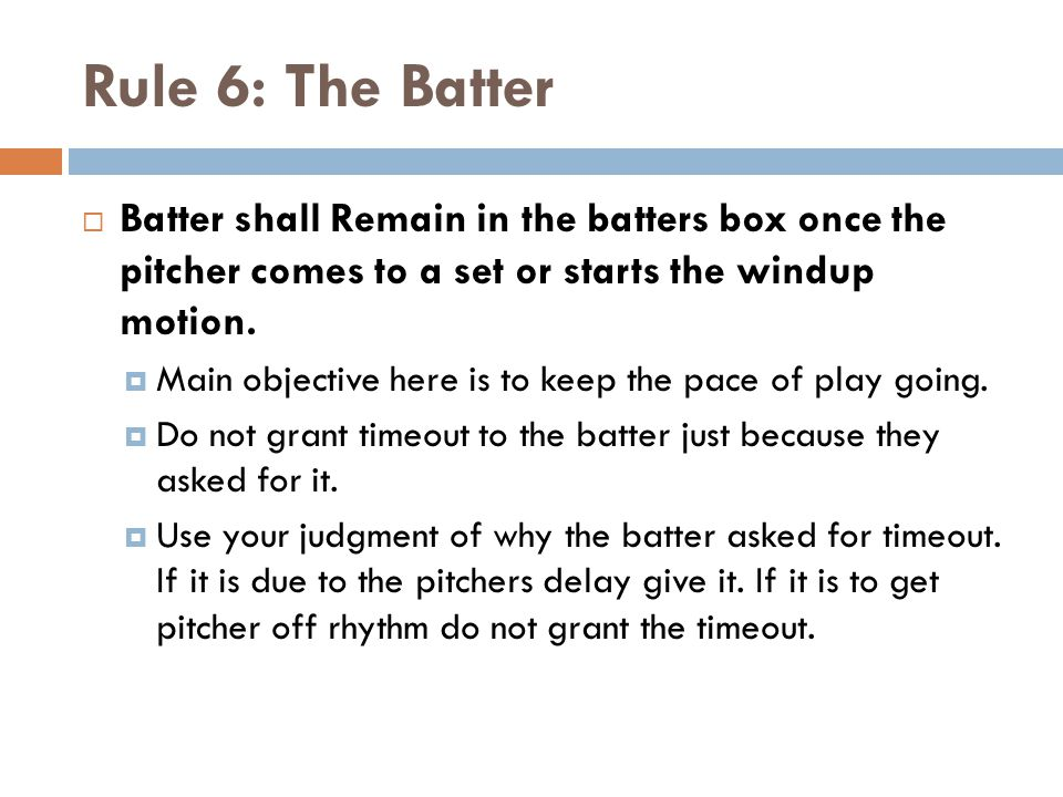 Rule 6: The Batter  Batter shall Remain in the batters box once the pitcher comes to a set or starts the windup motion.  Main objective here is to k