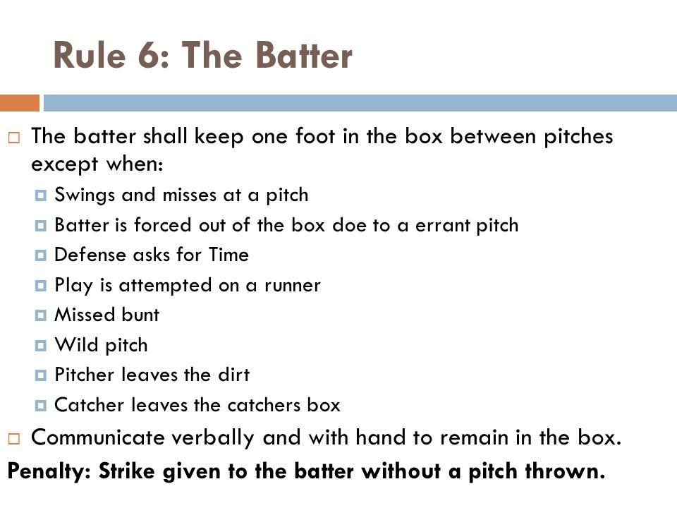 Rule 6: The Batter  The batter shall keep one foot in the box between pitches except when:  Swings and misses at a pitch  Batter is forced out of the box doe to a errant pitch  Defense asks for Time  Play is attempted on a runner  Missed bunt  Wild pitch  Pitcher leaves the dirt  Catcher leaves the catchers box  Communicate verbally and with hand to remain in the box.