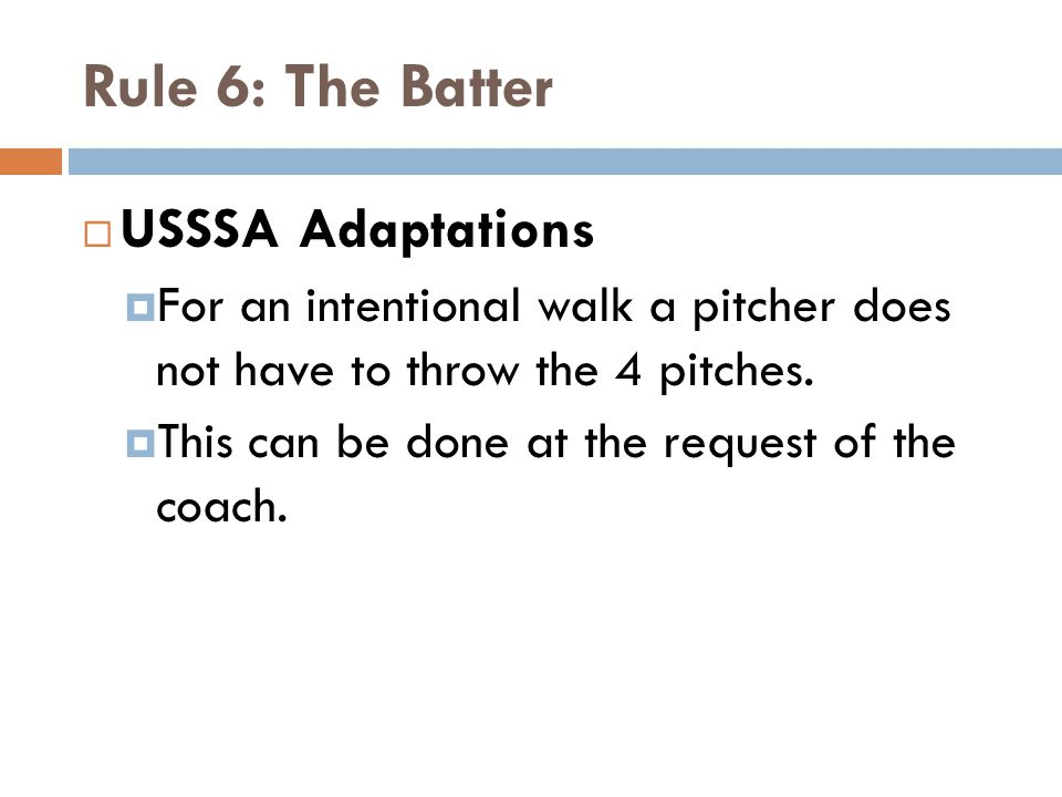 Rule 6: The Batter  USSSA Adaptations  For an intentional walk a pitcher does not have to throw the 4 pitches.