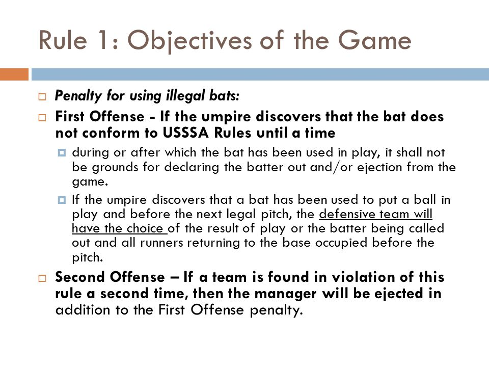 Rule 1: Objectives of the Game  Penalty for using illegal bats:  First Offense - If the umpire discovers that the bat does not conform to USSSA Rules until a time  during or after which the bat has been used in play, it shall not be grounds for declaring the batter out and/or ejection from the game.