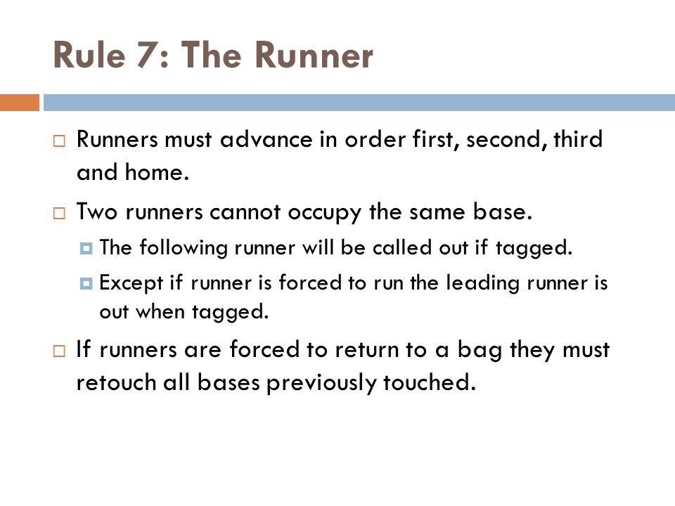 Rule 7: The Runner  Runners must advance in order first, second, third and home.