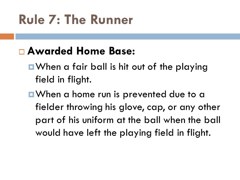 Rule 7: The Runner  Awarded Home Base:  When a fair ball is hit out of the playing field in flight.  When a home run is prevented due to a fielder