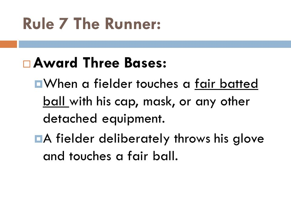 Rule 7 The Runner:  Award Three Bases:  When a fielder touches a fair batted ball with his cap, mask, or any other detached equipment.  A fielder d