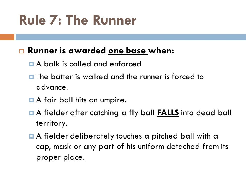Rule 7: The Runner  Runner is awarded one base when:  A balk is called and enforced  The batter is walked and the runner is forced to advance.