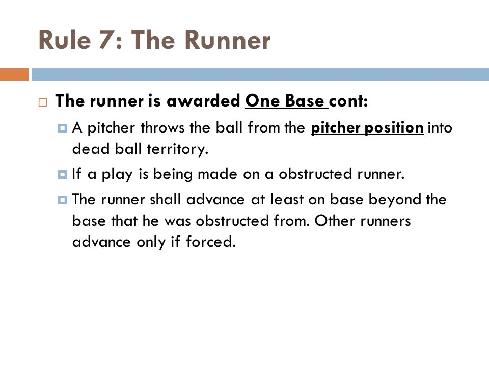 Rule 7: The Runner  The runner is awarded One Base cont:  A pitcher throws the ball from the pitcher position into dead ball territory.  If a play