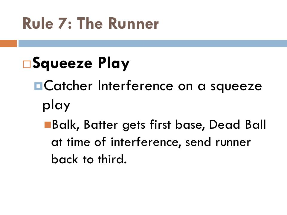 Rule 7: The Runner  Squeeze Play  Catcher Interference on a squeeze play Balk, Batter gets first base, Dead Ball at time of interference, send runner back to third.