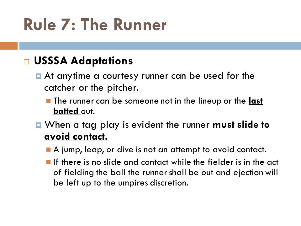 Rule 7: The Runner  USSSA Adaptations  At anytime a courtesy runner can be used for the catcher or the pitcher. The runner can be someone not in the