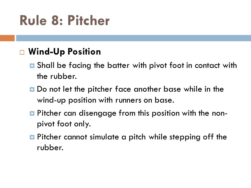 Rule 8: Pitcher  Wind-Up Position  Shall be facing the batter with pivot foot in contact with the rubber.  Do not let the pitcher face another base
