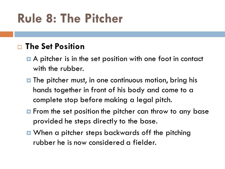 Rule 8: The Pitcher  The Set Position  A pitcher is in the set position with one foot in contact with the rubber.  The pitcher must, in one continu