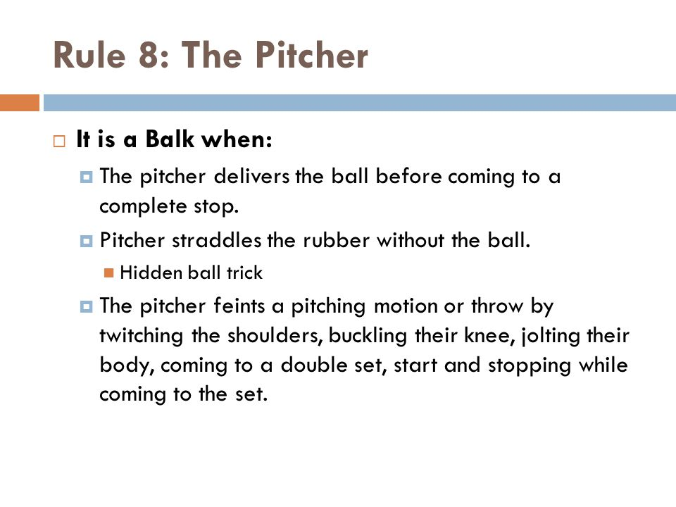 Rule 8: The Pitcher  It is a Balk when:  The pitcher delivers the ball before coming to a complete stop.