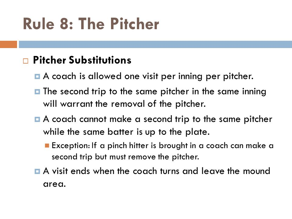 Rule 8: The Pitcher  Pitcher Substitutions  A coach is allowed one visit per inning per pitcher.  The second trip to the same pitcher in the same i