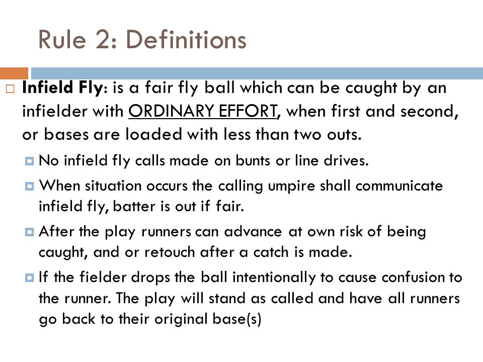 Rule 2: Definitions  Infield Fly: is a fair fly ball which can be caught by an infielder with ORDINARY EFFORT, when first and second, or bases are loaded with less than two outs.