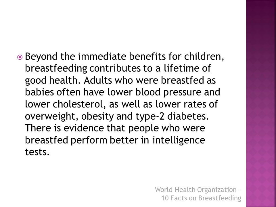  Beyond the immediate benefits for children, breastfeeding contributes to a lifetime of good health. Adults who were breastfed as babies often have l