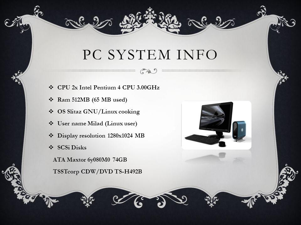 PC SYSTEM INFO  CPU 2x Intel Pentium 4 CPU 3.00GHz  Ram 512MB (65 MB used)  OS Slitaz GNU/Linux cooking  User name Milad (Linux user)  Display resolution 1280x1024 MB  SCSi Disks ATA Maxtor 6y080M0 74GB TSSTcorp CDW/DVD TS-H492B