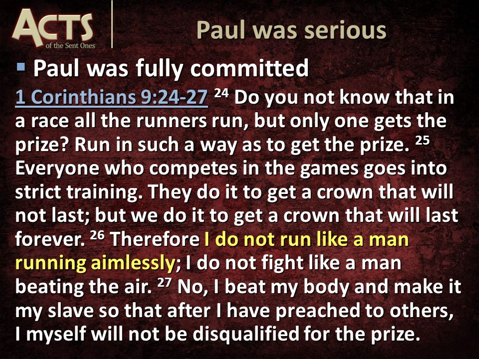  Paul was fully committed 1 Corinthians 9:24-27 24 Do you not know that in a race all the runners run, but only one gets the prize.